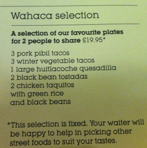 For Wahaca virgins do yourself a big fat favour and get the Selection